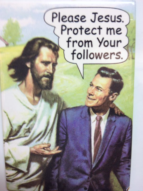 Please Jesus. Protect me from your followers.